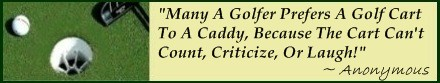 Famous Golf Quote; Custom Golf Carts are preferred by Pros over Caddies